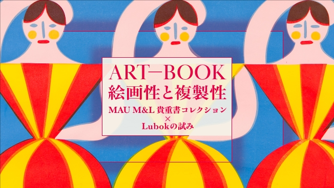 ART-BOOK: 絵画性と複製性——MAU M&L貴重書コレクション × Lubokの試み